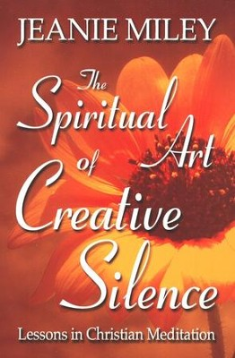 The Spiritual Art of Creative Silence: Lessons in Christian Meditation  -     By: Jeanie Miley
