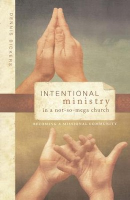 Intentional Ministry in a Not-So-Mega Church: Becoming a Missional Community  -     By: Dennis Bickers