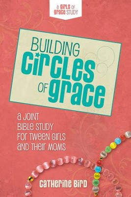 Building Circles of Grace: A Joint Bible Study for Tween Girls & Their Moms  -     By: Catherine Bird