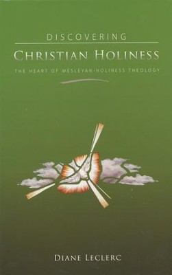 Discovering Christian Holiness: The Heart of Wesleyan-Holiness Theology  -     By: Diane LeClerc