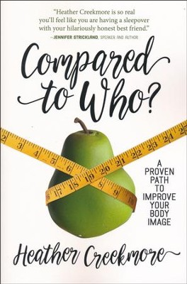 Compared to Who? A Proven Path to Improve Your Body Image  -     By: Heather Creekmore