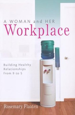 A Woman and Her Workplace: Building Healthy Relationships from 9 to 5  -     By: Rosemary Flaaten