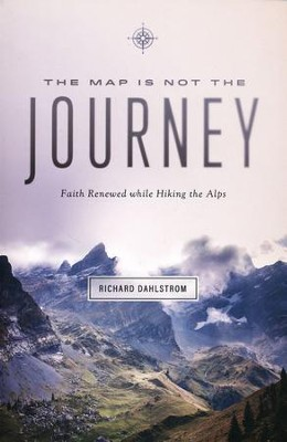The Map is Not the Journey: Renewing Faith by Hiking the Alps  -     By: Richard Dahlstrom