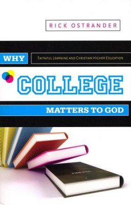 Why College Matters to God: Academic Faithfulness and Christian Higher Education  -     By: Rick Ostrander
