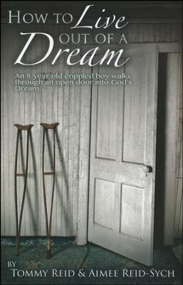 How to Live Out A Dream: An 8 Year Crippled Boy Walks Through An Open Door Into God's Dream  -     By: Tommy Reid