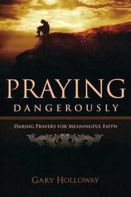Praying Dangerously; Daring Prayers for Meaningful Faith  -     By: Gary Holloway