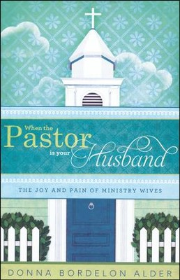 When the Pastor Is Your Husband: The Joy and Pain of Ministry Wives  -     By: Donna Bordelon Alder