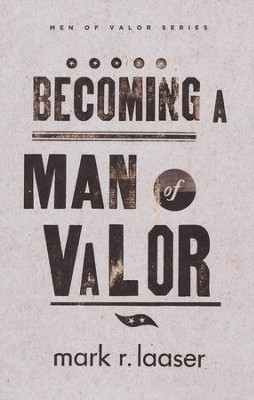 Becoming a Man of Valor  -     By: Mark R. Laaser