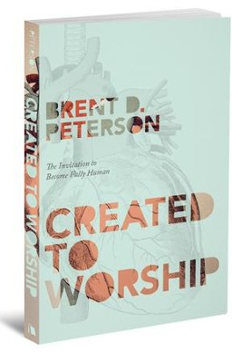 Created to Worship: The Invitation to be Fully Human   -     By: Brent Peterson
