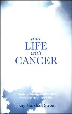 Your Life with Cancer: A Guide to Spiritual Discovery, Practical help, and Hope  -     By: Kay Marshall Strom