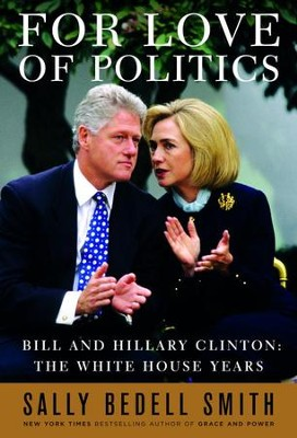 For Love of Politics: Bill and Hillary Clinton: The White House Years - eBook  -     By: Sally Bedell Smith