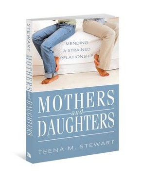 Mothers and Daughters: Mending a Strained Relationship  -     By: Teena M. Stewart