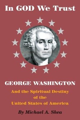 In God We Trust: George Washington and the Spiritual Destiny of the United States of America  -     By: Michael Shea