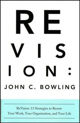 ReVision: 13 Strategies to Renew Your Work, Your Organization, and Your Life  -     By: John Bowling