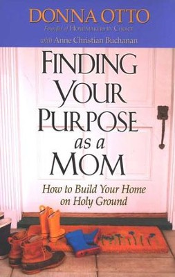 Finding Your Purpose As a Mom: How to Build Your Home on Holy Ground  -     By: Donna Otto, Anne Christian Buchanan
