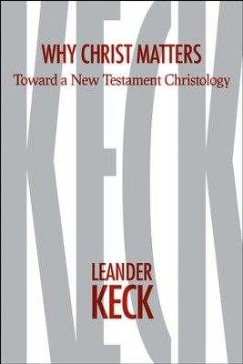 Why Christ Matters: Toward a New Testament Christology  -     By: Leander E. Keck