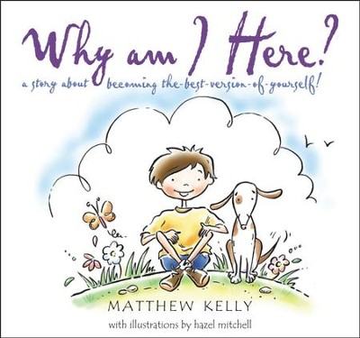 Why am I Here?: A Story About Becoming the-Best-Version-of-Yourself!  -     By: Matthew Kelly     Illustrated By: Hazel Mitchell