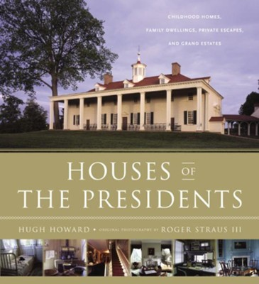 Houses of the Presidents: Childhood Homes, Family Dwellings, Private Escapes, and Grand Estates  -     By: Hugh Howard, Roger Straus