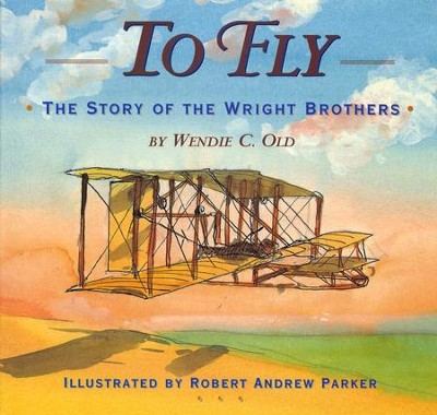 To Fly: Story of the Wright Brothers   -     By: Wendie Old     Illustrated By: Robert Andrew Parker