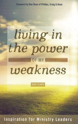 Living in the Power Of My Weakness: Inspiration for Ministry Leaders  -     By: Dave Clark