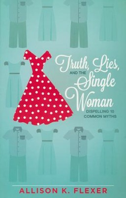 Truth, Lies, and the Single Woman: Dispelling 10 Common Myths  -     By: Allison K. Flexer