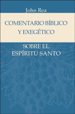 Comentario Biblico y Exegetico sobre el Espiritu Santo  (The Holy Spirit in the Bible)  -     By: John Rea
