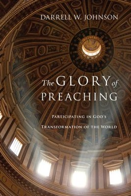 The Glory of Preaching: Participating in God's Transformation of the World: Participating in God's Transformation of the World - eBook  -     By: Darrell W. Johnson