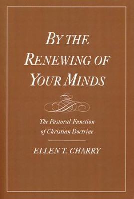 By the Renewing of Your Minds: The Pastoral Function of Christian Doctrine  -     By: Ellen T. Charry