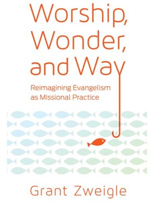 Worship, Wonder, and Way: Reimagining Evangelism as Missional Practice  -     By: Grant Zweigle