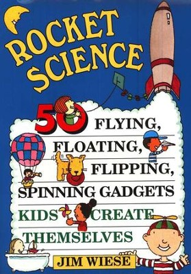 Rocket Science: 50 Flying, Floating, Flipping, Spinning Gadgets Kids Create Themselves  -     By: Jim Wiese