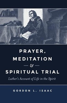 Prayer, Meditation & Spiritual Trial: Luther's Account of Life in the Spirit  -     By: Gordon L. Isaac