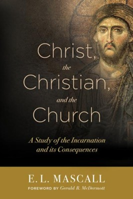 Christ, The Christian, and the Church: A Study of the Incarnation and its Consequences  -     By: E.L. Mascall