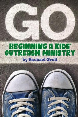 Go! Beginning a Kids' Outreach Ministry  -     By: Rachael Groll