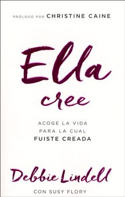 Ella Cree: Acoge La Vida Para La Cual Fuiste Creada  (She Believes: Embracing The Life You Were Created To Live)  -     By: Debbie Lindell, Susy Flory