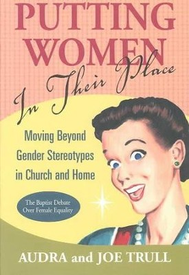 Putting Women in Their Place: Moving Beyond Stereotype  in Church and Home  -     By: Joe Trull, Audra Trull