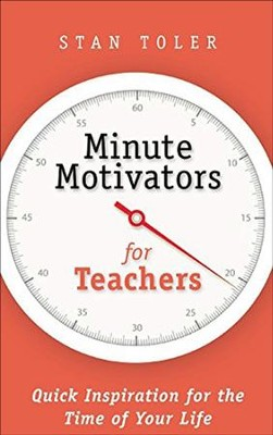 Minute Motivators For Teachers: Quick Inspiration for the Time of Your Life  -     By: Stan Toler