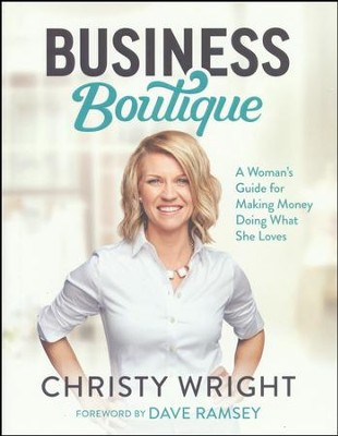 Business Boutique: A Woman's Guide for Making Money Doing What She Loves  -     By: Christy Wright