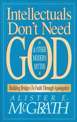 Intellectuals Don't Need God and Other Modern Myths: Building Bridges to Faith Through Apologetics - eBook  -     By: Alister E. McGrath