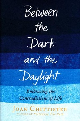 Between the Dark and the Daylight: Encountering and Embracing the Contradictions of Life  -     By: Joan Chittister