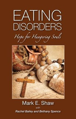 Eating Disorders: Hope for the Hungering Soul  -     By: Mark Shaw, Bethany spence, Rachel Bailey
