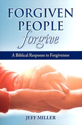 Forgiven People Forgive: A Biblical Response to Forgiveness  -     By: Jeff Miller