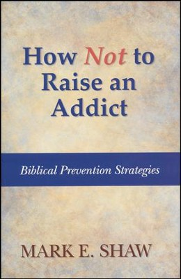 How Not to Rasie an Addict: Biblical  Prevention Strategies  -     By: Dr. Mark E. Shaw