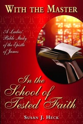 With the Master in the School of Tested Faith: A Ladies Bible Study on the Epistle of James  -     By: Susan J. Heck