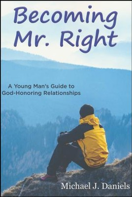 Becoming Mr. Right: A Young Man's Guide to God-Honoring Relationships  -     By: Michael J. Daniels