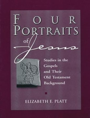 Four Portraits of Jesus: Studies in the Gospels and Their Old Testament Background  -     By: Elizabeth E. Platt