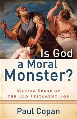 Is God a Moral Monster?: Making Sense of the Old Testament God - eBook  -     By: Paul Copan