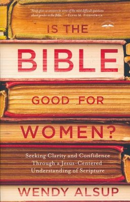Is the Bible Good for Women? Finding Clarity and Confidence Through a Jesus-Centered Understanding of  -     By: Wendy Alsup