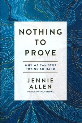 Nothing to Prove: Why We Can Stop Trying So Hard  -     By: Jennie Allen