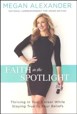 Faith in the Spotlight: Thriving in Your Career While Staying True to Your Beliefs  -     By: Megan Alexander