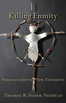Killing Enmity: Violence and the New Testament - eBook  -     By: Thomas R. Yoder Neufeld